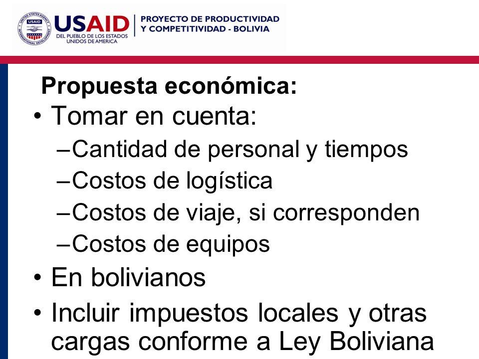 Propuesta económica: Tomar en cuenta: –Cantidad de personal y tiempos –Costos de logística –Costos de viaje, si corresponden –Costos de equipos En bolivianos Incluir impuestos locales y otras cargas conforme a Ley Boliviana