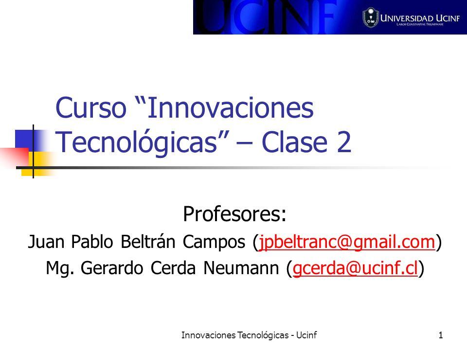 Innovaciones Tecnológicas - Ucinf11 Curso Innovaciones Tecnológicas – Clase 2 Profesores: Juan Pablo Beltrán Campos (jpbeltranc@gmail.com)jpbeltranc@g
