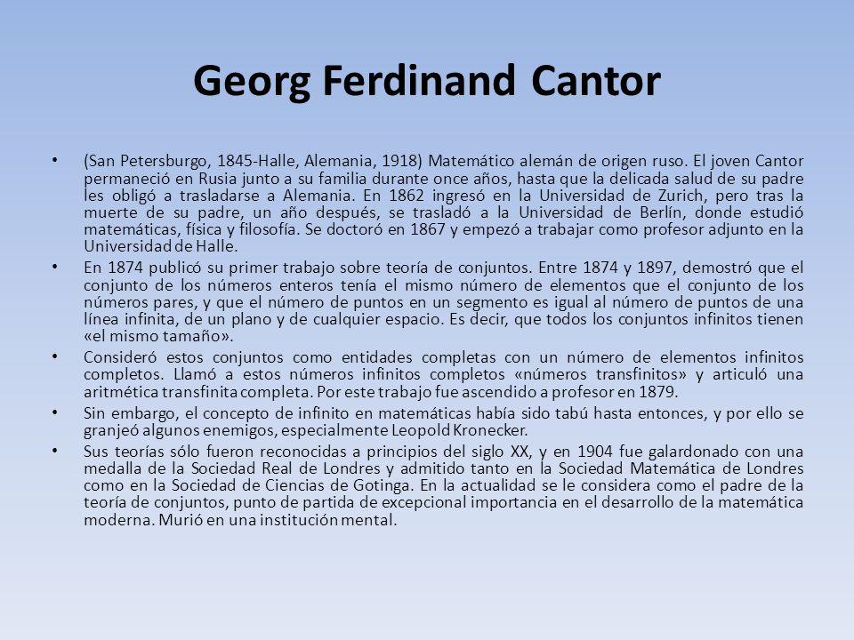 Georg Ferdinand Cantor (San Petersburgo, 1845-Halle, Alemania, 1918) Matemático alemán de origen ruso. El joven Cantor permaneció en Rusia junto a su