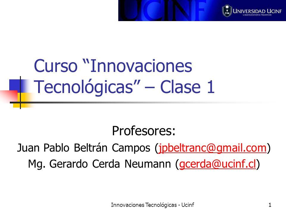 Innovaciones Tecnológicas - Ucinf11 Curso Innovaciones Tecnológicas – Clase 1 Profesores: Juan Pablo Beltrán Campos (jpbeltranc@gmail.com)jpbeltranc@gmail.com Mg.