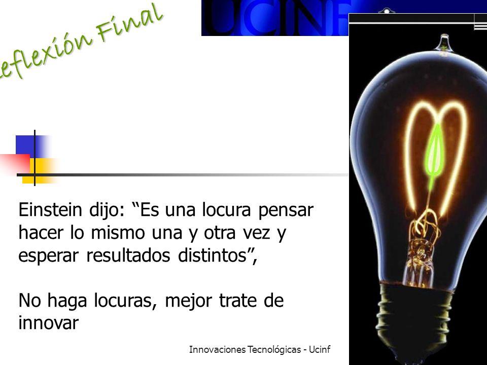 Innovaciones Tecnológicas - Ucinf19 Reflexión Final Einstein dijo: Es una locura pensar hacer lo mismo una y otra vez y esperar resultados distintos, No haga locuras, mejor trate de innovar