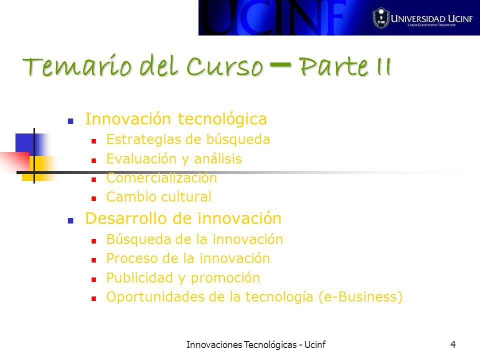 Innovaciones Tecnológicas - Ucinf4 Temario del Curso – Parte II Innovaci ó n tecnol ó gica Estrategias de b ú squeda Evaluaci ó n y an á lisis Comercializaci ó n Cambio cultural Desarrollo de innovaci ó n B ú squeda de la innovaci ó n Proceso de la innovaci ó n Publicidad y promoci ó n Oportunidades de la tecnolog í a (e-Business)