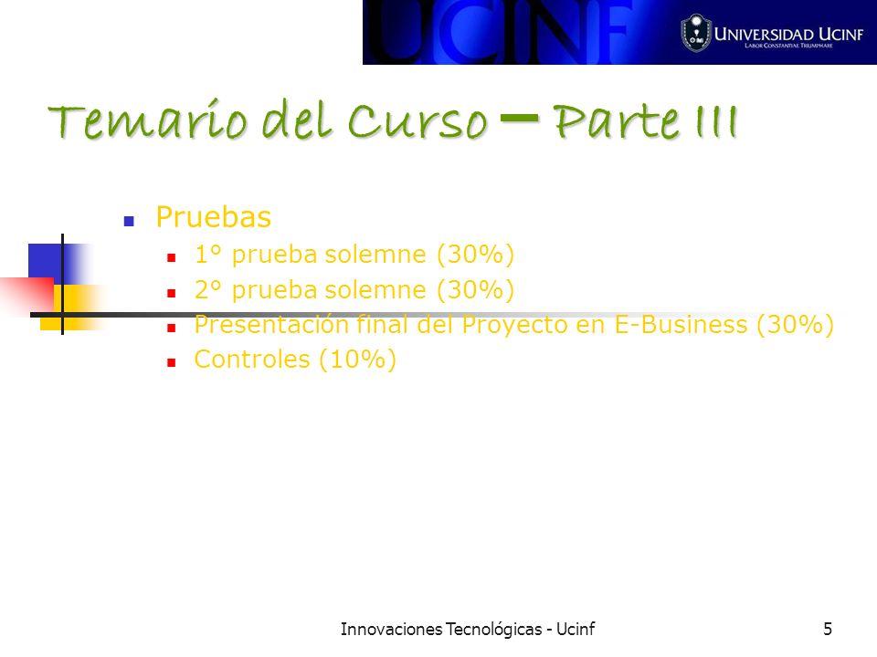 Innovaciones Tecnológicas - Ucinf5 Temario del Curso – Parte III Pruebas 1° prueba solemne (30%) 2° prueba solemne (30%) Presentaci ó n final del Proyecto en E-Business (30%) Controles (10%)