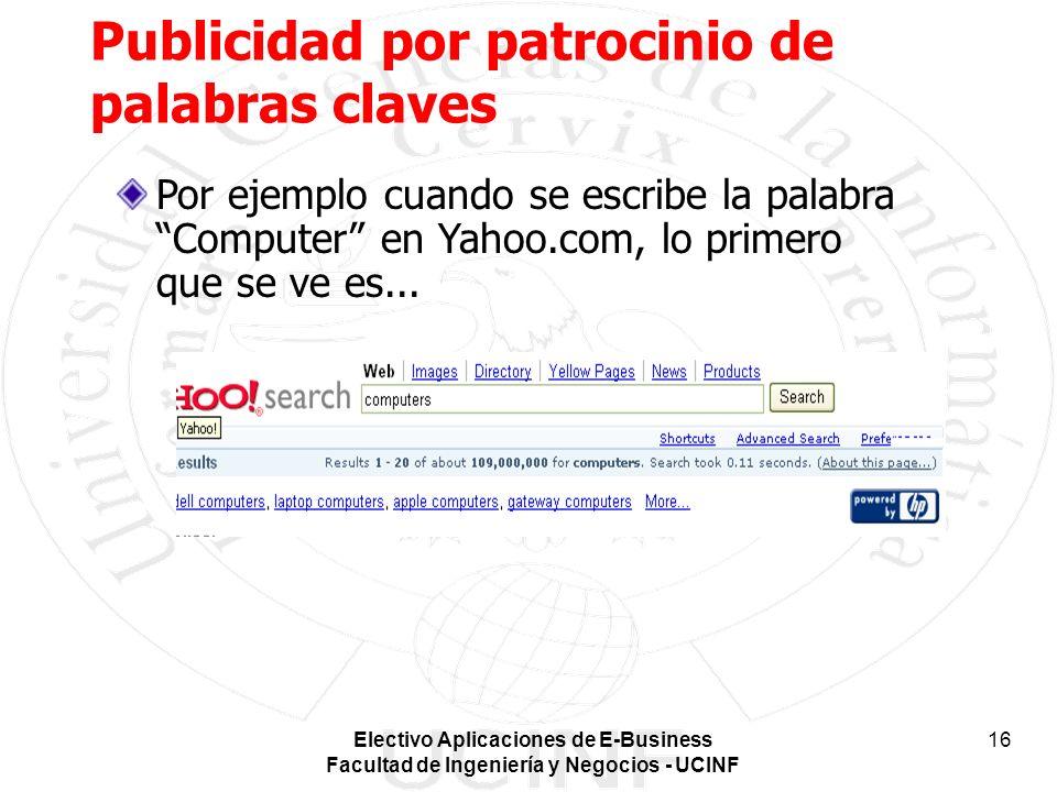 Electivo Aplicaciones de E-Business Facultad de Ingeniería y Negocios - UCINF 16 Publicidad por patrocinio de palabras claves Por ejemplo cuando se escribe la palabra Computer en Yahoo.com, lo primero que se ve es...
