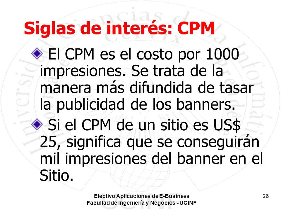 Electivo Aplicaciones de E-Business Facultad de Ingeniería y Negocios - UCINF 26 Siglas de interés: CPM El CPM es el costo por 1000 impresiones. Se tr