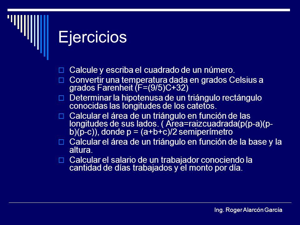 Ing. Roger Alarcón García Ejercicios Calcule y escriba el cuadrado de un número. Convertir una temperatura dada en grados Celsius a grados Farenheit (