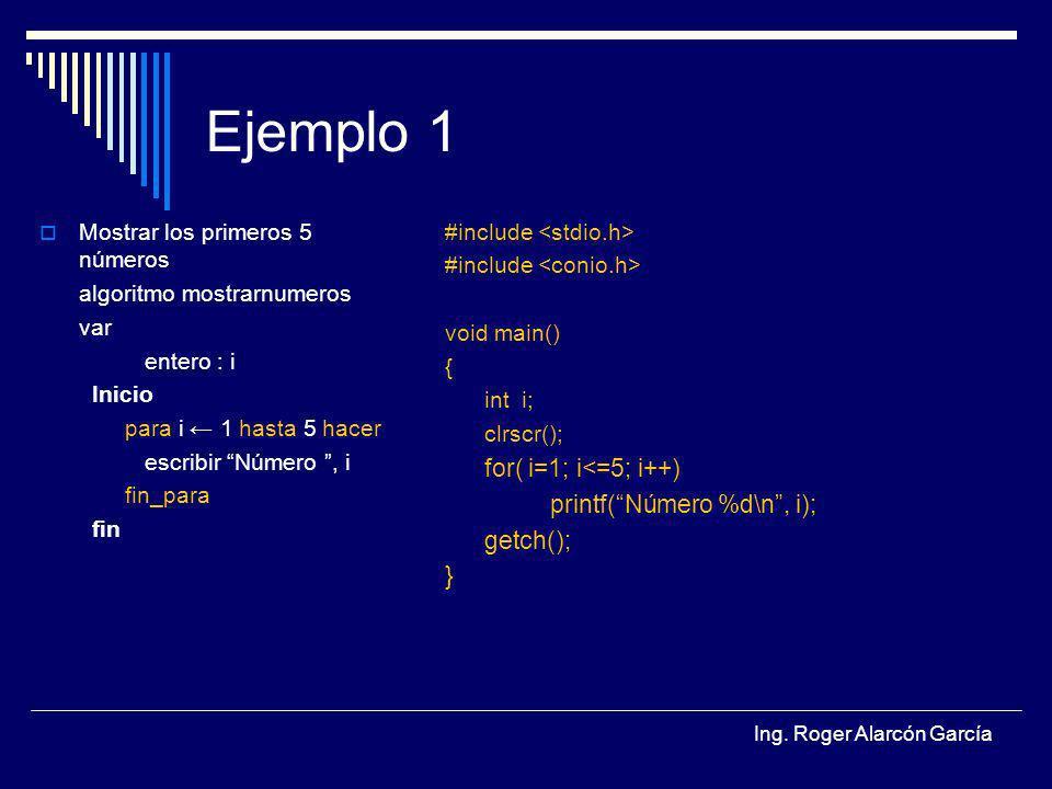 Ing. Roger Alarcón García Ejemplo 1 Mostrar los primeros 5 números algoritmo mostrarnumeros var entero : i Inicio para i 1 hasta 5 hacer escribir Núme