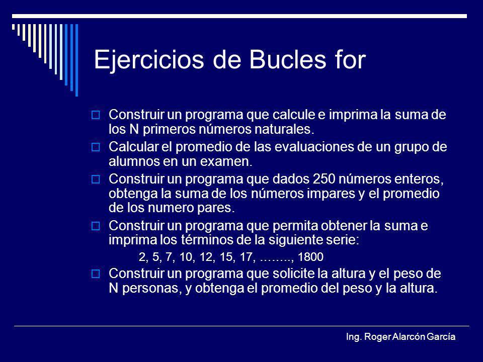 Ing. Roger Alarcón García Ejercicios de Bucles for Construir un programa que calcule e imprima la suma de los N primeros números naturales. Calcular e