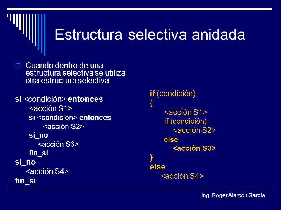 Ing. Roger Alarcón García Estructura selectiva anidada Cuando dentro de una estructura selectiva se utiliza otra estructura selectiva si entonces si e