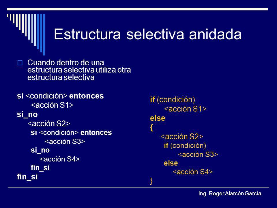 Ing. Roger Alarcón García Estructura selectiva anidada Cuando dentro de una estructura selectiva utiliza otra estructura selectiva si entonces si_no s