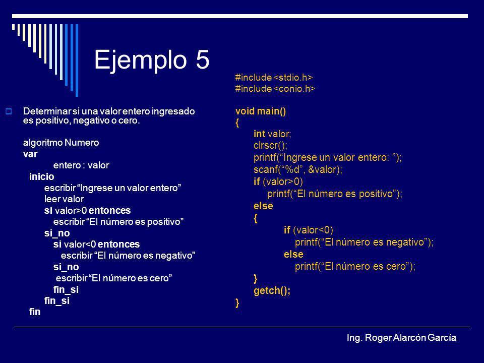 Ing. Roger Alarcón García Ejemplo 5 Determinar si una valor entero ingresado es positivo, negativo o cero. algoritmo Numero var entero : valor inicio