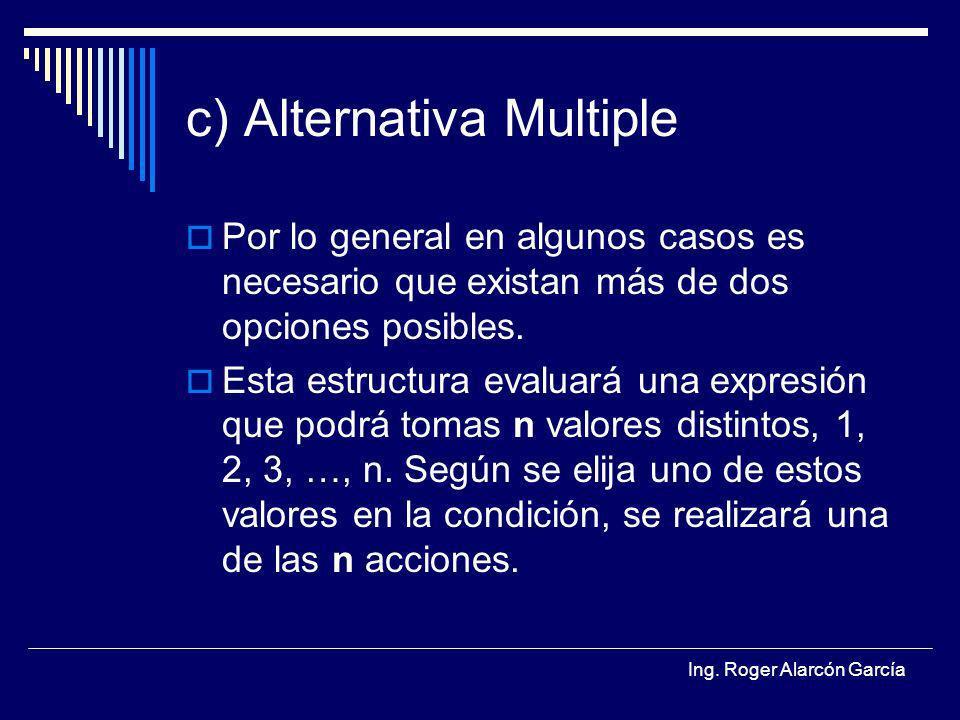 Ing. Roger Alarcón García c) Alternativa Multiple Por lo general en algunos casos es necesario que existan más de dos opciones posibles. Esta estructu