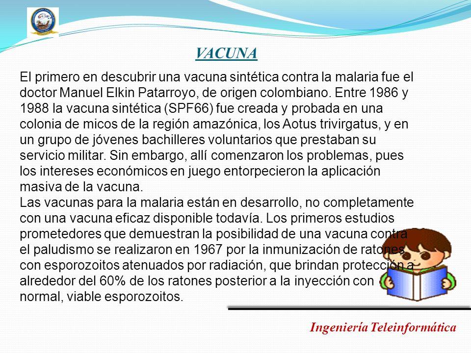 VACUNA Ingeniería Teleinformática El primero en descubrir una vacuna sintética contra la malaria fue el doctor Manuel Elkin Patarroyo, de origen colom
