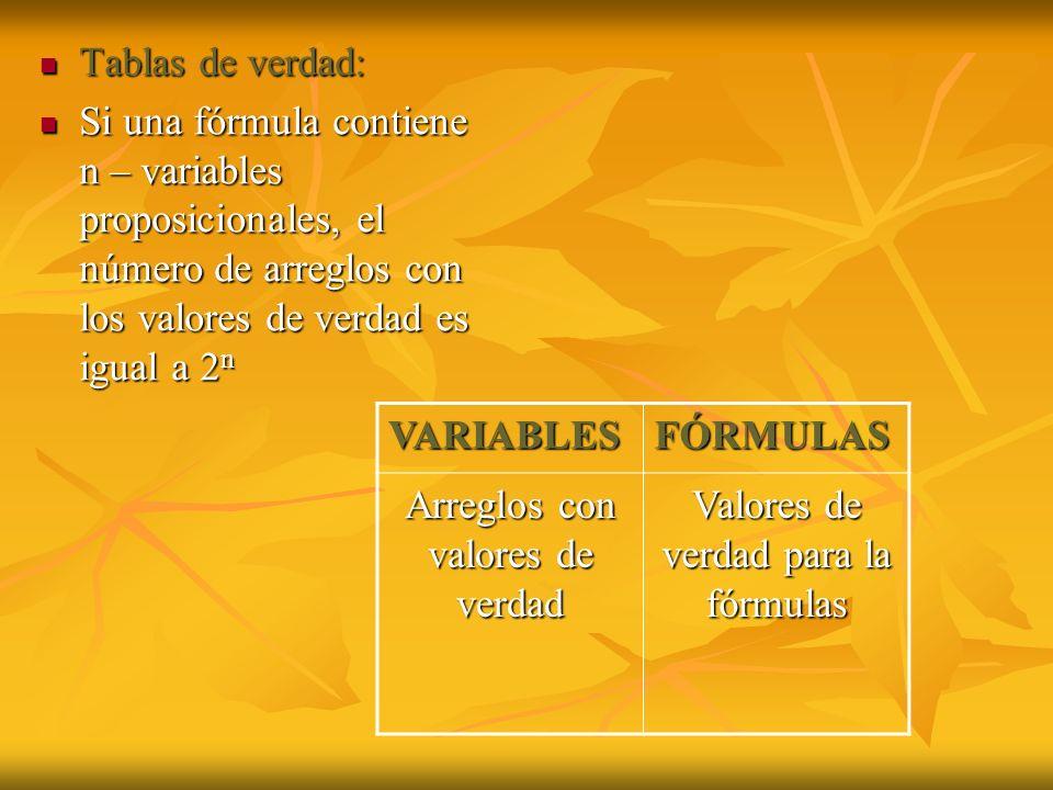 Tablas de verdad: Tablas de verdad: Si una fórmula contiene n – variables proposicionales, el número de arreglos con los valores de verdad es igual a