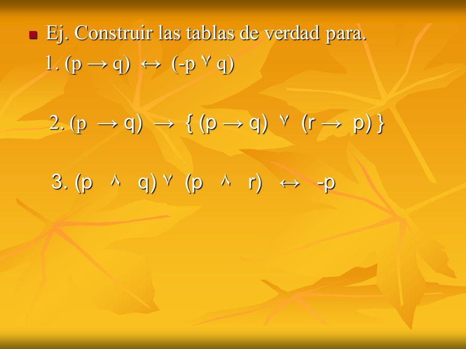 Ej. Construir las tablas de verdad para. Ej. Construir las tablas de verdad para. 1. (p q) (-p ۷ q) 1. (p q) (-p ۷ q) 2. (p q) { (p q) ۷ (r p) } 2. (p