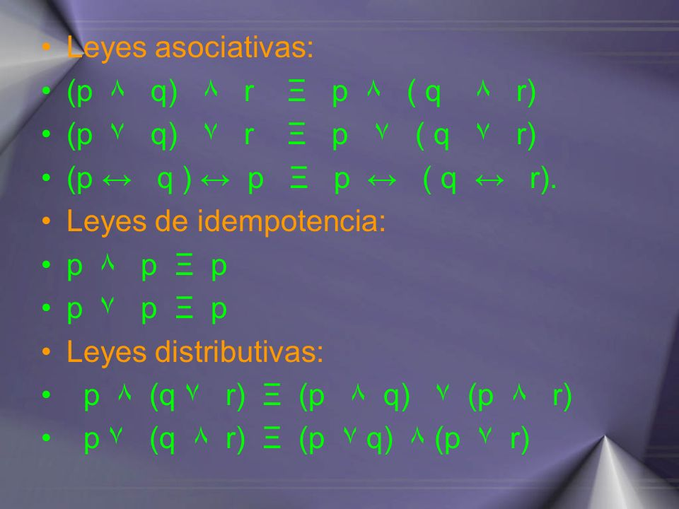 Leyes asociativas: (p ۸ q) ۸ r Ξ p ۸ ( q ۸ r) (p ۷ q) ۷ r Ξ p ۷ ( q ۷ r) (p q ) p Ξ p ( q r). Leyes de idempotencia: p ۸ p Ξ p p ۷ p Ξ p Leyes distrib