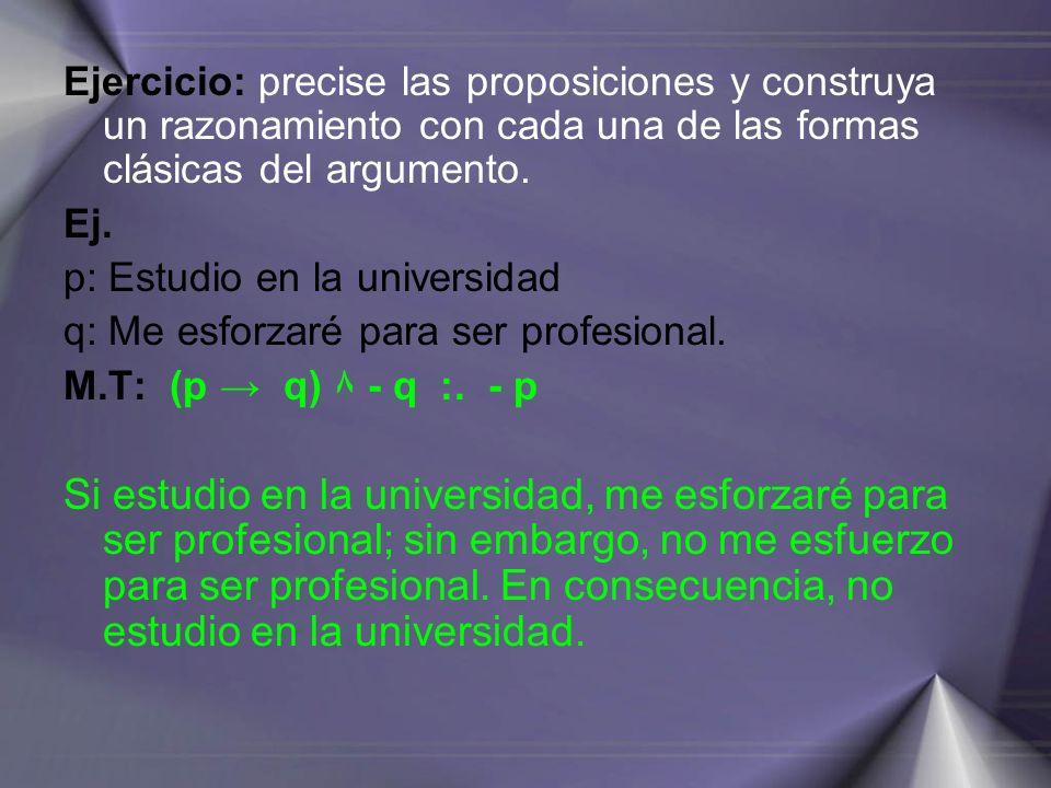Ejercicio: precise las proposiciones y construya un razonamiento con cada una de las formas clásicas del argumento. Ej. p: Estudio en la universidad q