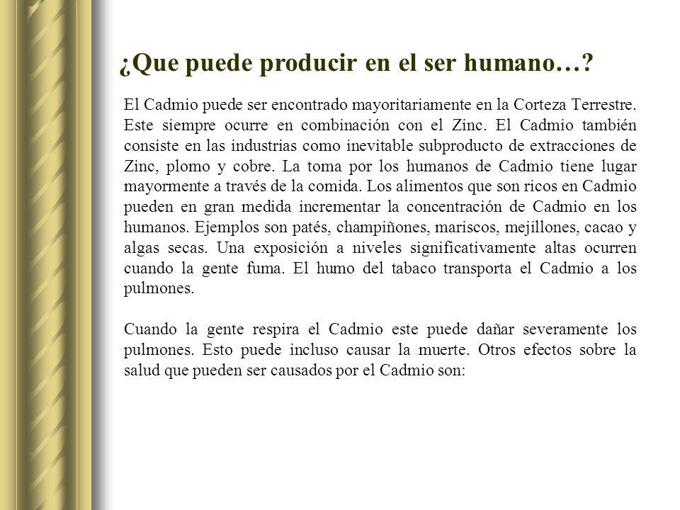 ¿Que puede producir en el ser humano…? El Cadmio puede ser encontrado mayoritariamente en la Corteza Terrestre. Este siempre ocurre en combinación con