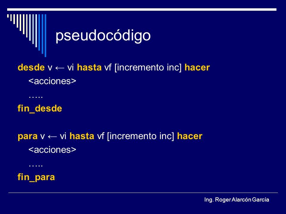 Ing.Roger Alarcón García pseudocódigo desde v vi hasta vf [incremento inc] hacer …..