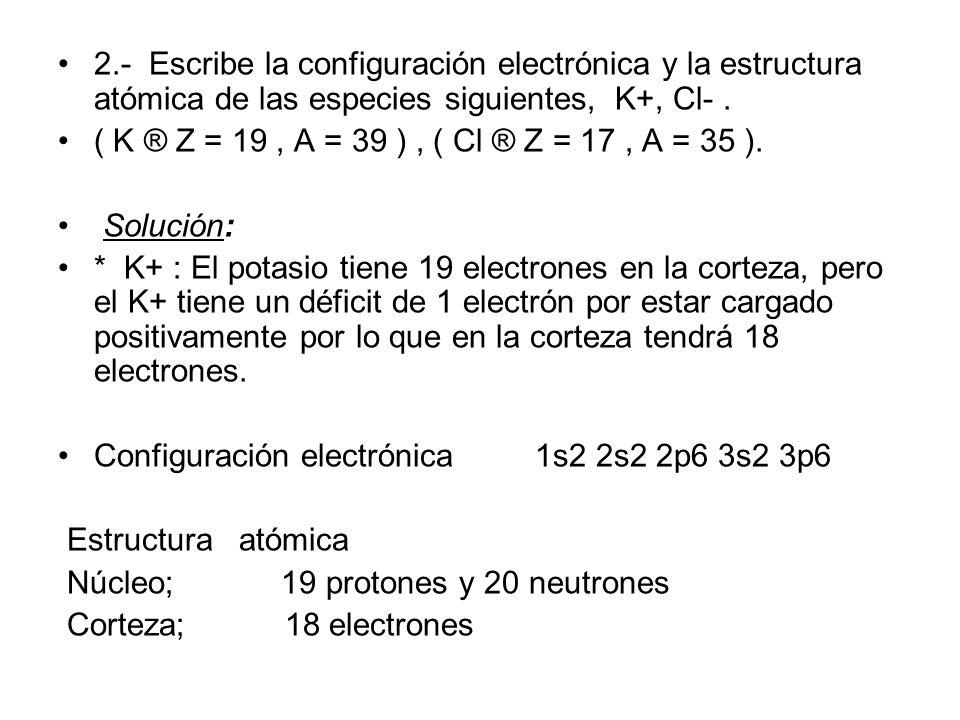Escribe la configuración electrónica y la estructura atómica del potasio en su estado fundamental. Z = 19, A = 39. Solución: Como Z = 19, quiere decir