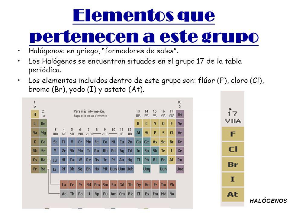 Elementos que pertenecen a este grupo Halógenos: en griego, formadores de sales. Los Halógenos se encuentran situados en el grupo 17 de la tabla perió