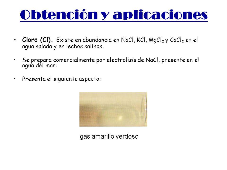 Obtención y aplicaciones Cloro (Cl). Existe en abundancia en NaCl, KCl, MgCl 2 y CaCl 2 en el agua salada y en lechos salinos. Se prepara comercialmen