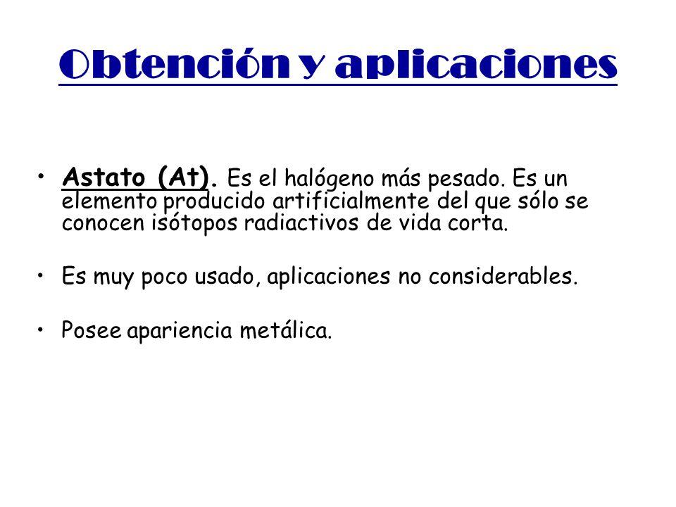 Obtención y aplicaciones Astato (At). Es el halógeno más pesado. Es un elemento producido artificialmente del que sólo se conocen isótopos radiactivos