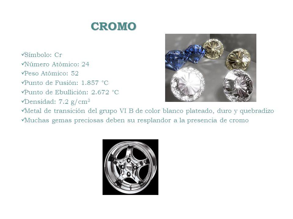CROMO CROMO Símbolo: Cr Número Atómico: 24 Peso Atómico: 52 Punto de Fusión: 1.857 °C Punto de Ebullición: 2.672 °C Densidad: 7.2 g/cm 3 Metal de tran