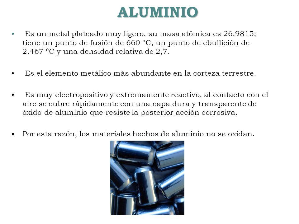 ALUMINIO Es un metal plateado muy ligero, su masa atómica es 26,9815; tiene un punto de fusión de 660 ºC, un punto de ebullición de 2.467 ºC y una den