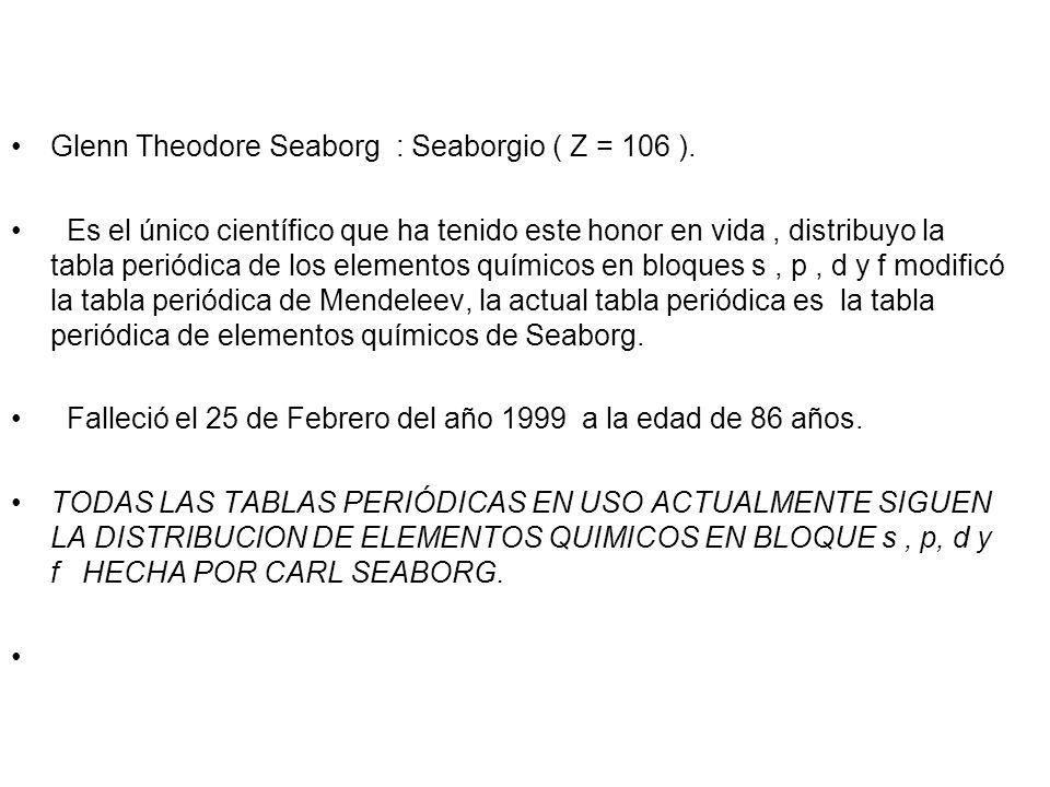 3 Glenn Theodore Seaborg : Seaborgio ( Z = 106 ). Es el único científico que ha tenido este honor en vida, distribuyo la tabla periódica de los elemen