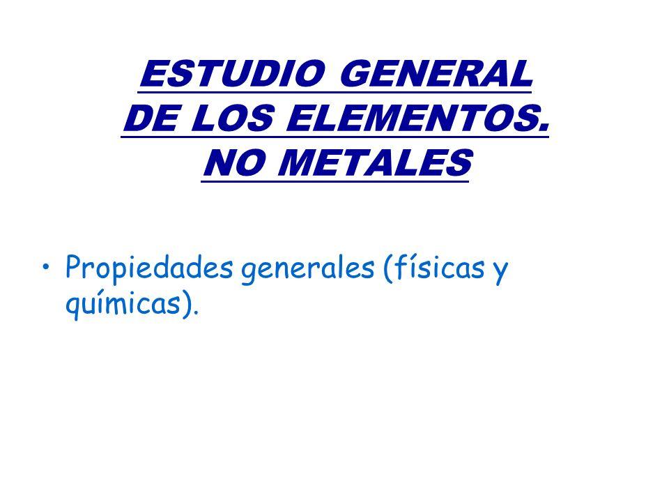 ESTUDIO GENERAL DE LOS ELEMENTOS. NO METALES Propiedades generales (físicas y químicas).
