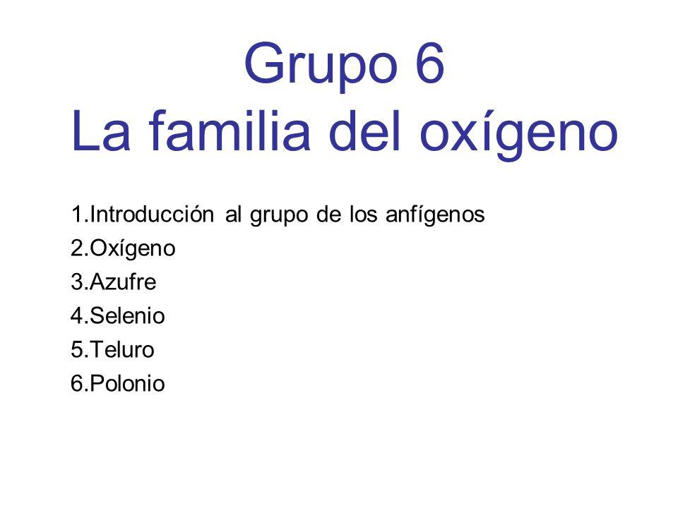 Grupo 6 La familia del oxígeno 1.Introducción al grupo de los anfígenos 2.Oxígeno 3.Azufre 4.Selenio 5.Teluro 6.Polonio
