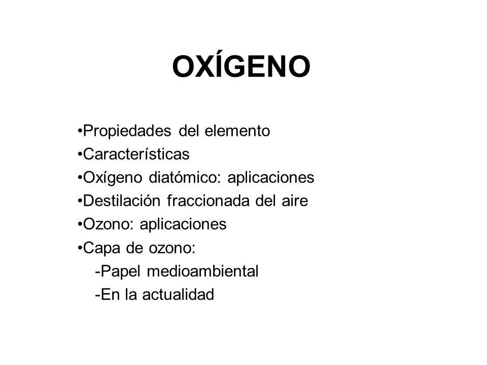 OXÍGENO Propiedades del elemento Características Oxígeno diatómico: aplicaciones Destilación fraccionada del aire Ozono: aplicaciones Capa de ozono: -