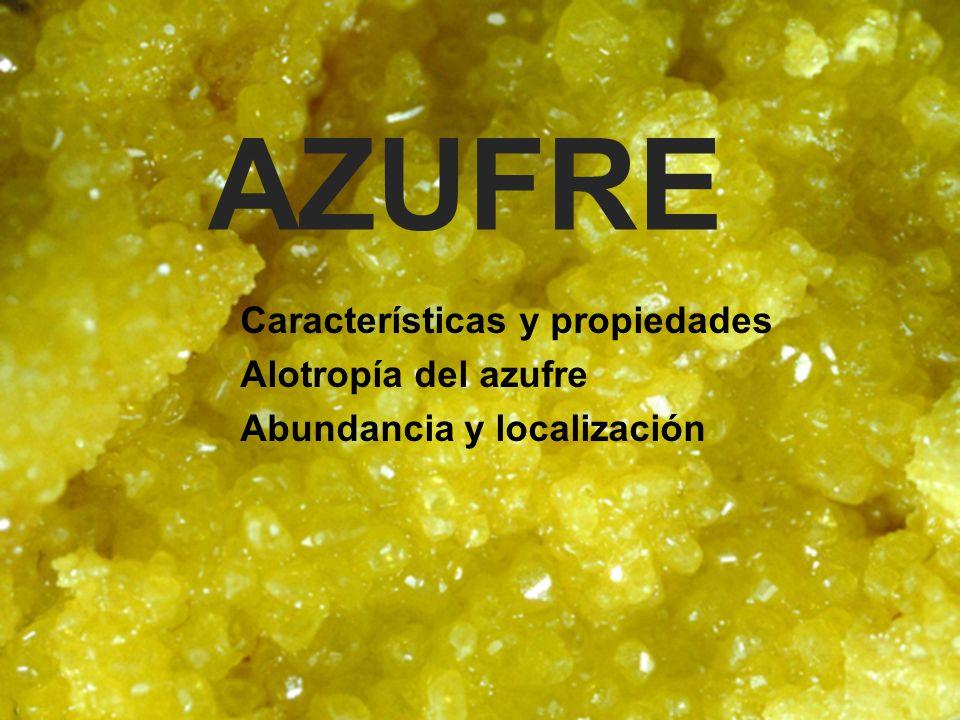 AZUFRE Características y propiedades Alotropía del azufre Abundancia y localización