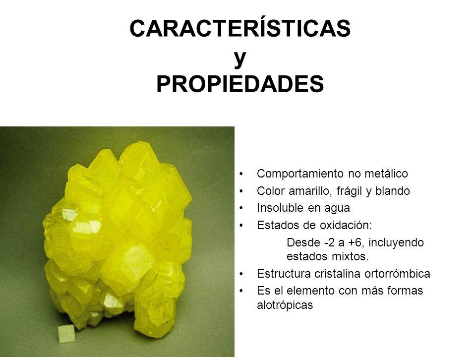CARACTERÍSTICAS y PROPIEDADES Comportamiento no metálico Color amarillo, frágil y blando Insoluble en agua Estados de oxidación: Desde -2 a +6, incluy