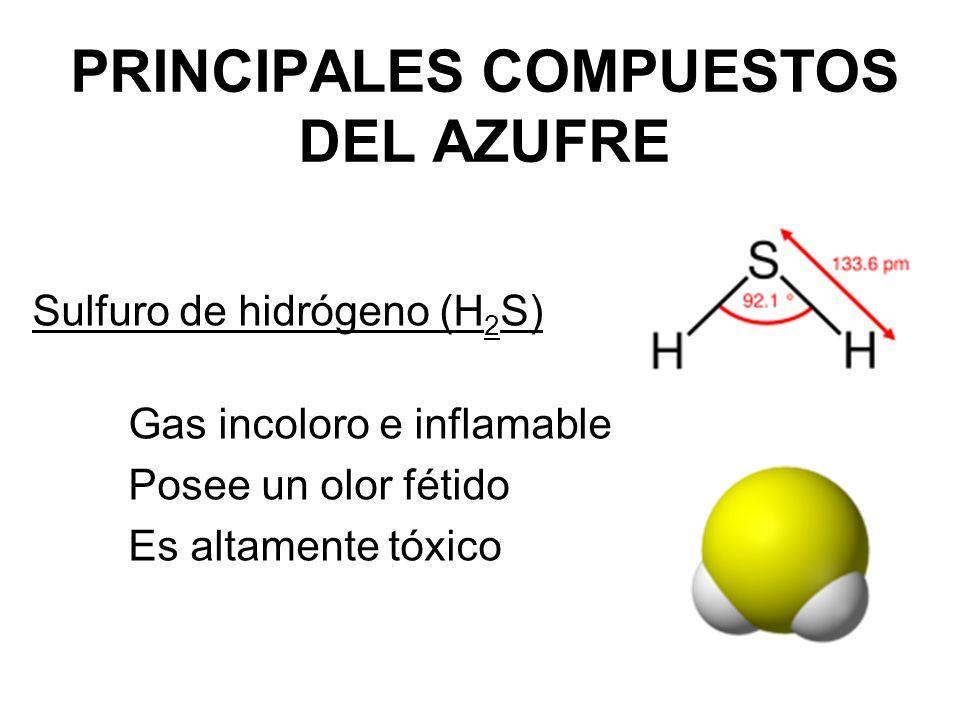 PRINCIPALES COMPUESTOS DEL AZUFRE Sulfuro de hidrógeno (H 2 S) Gas incoloro e inflamable Posee un olor fétido Es altamente tóxico
