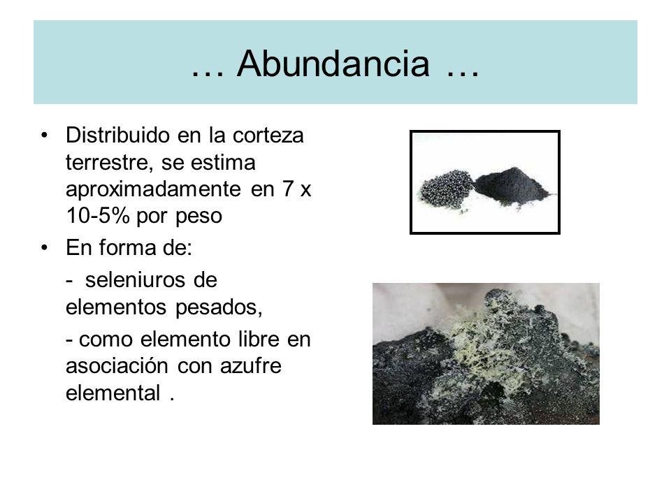 … Abundancia … Distribuido en la corteza terrestre, se estima aproximadamente en 7 x 10-5% por peso En forma de: - seleniuros de elementos pesados, -