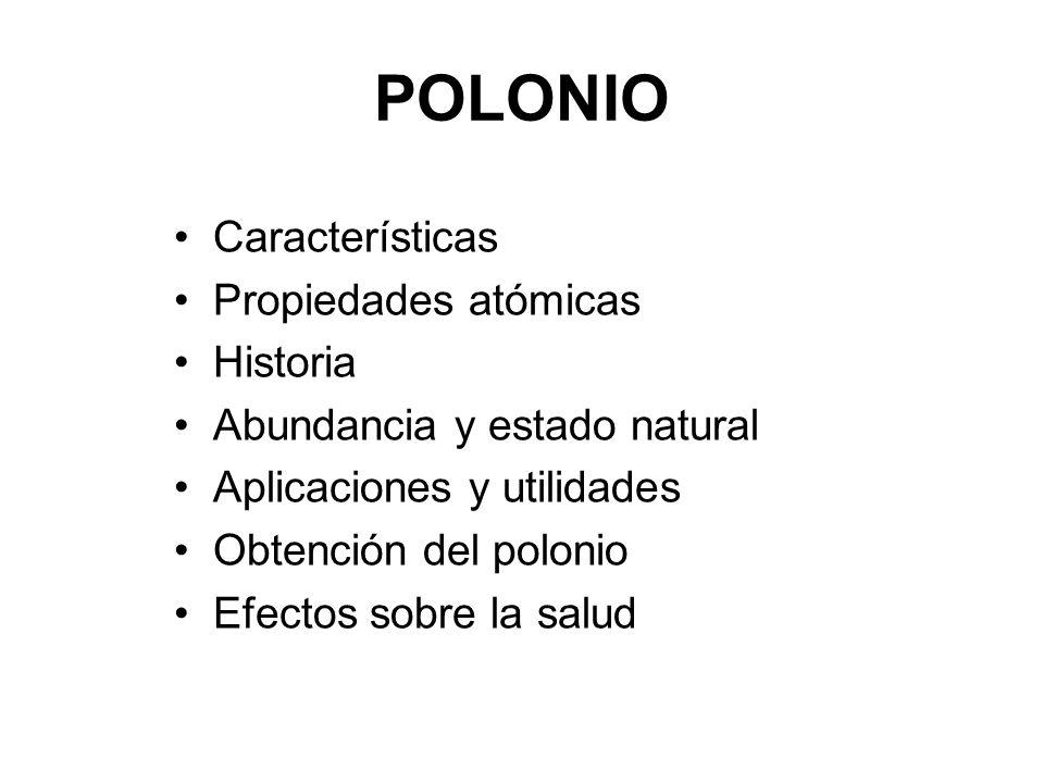 POLONIO Características Propiedades atómicas Historia Abundancia y estado natural Aplicaciones y utilidades Obtención del polonio Efectos sobre la sal