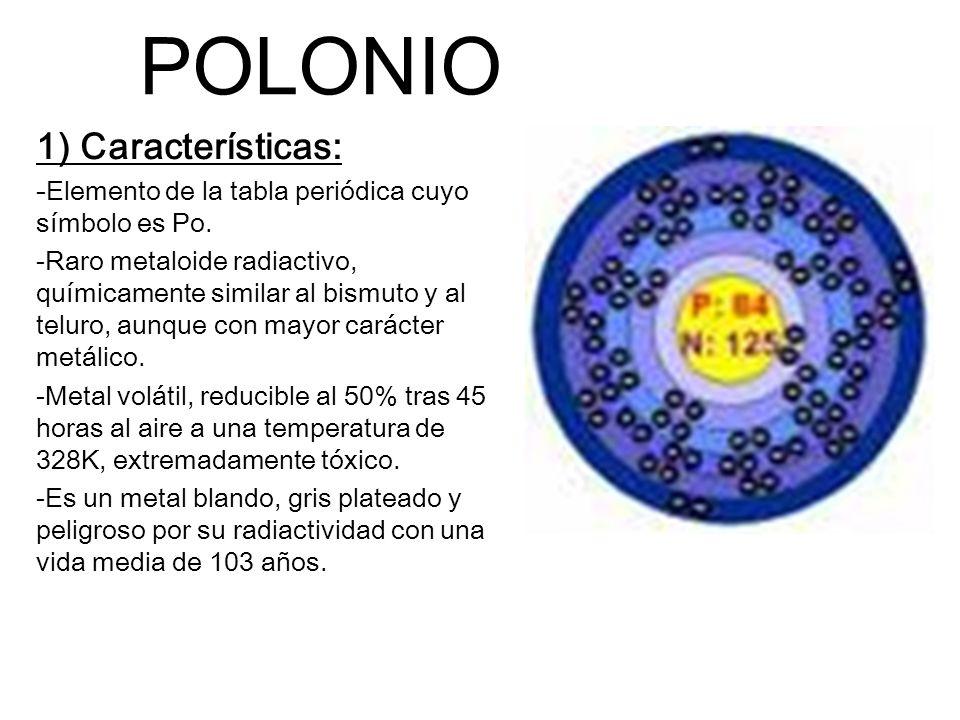 POLONIO 1) Características: -Elemento de la tabla periódica cuyo símbolo es Po. -Raro metaloide radiactivo, químicamente similar al bismuto y al telur