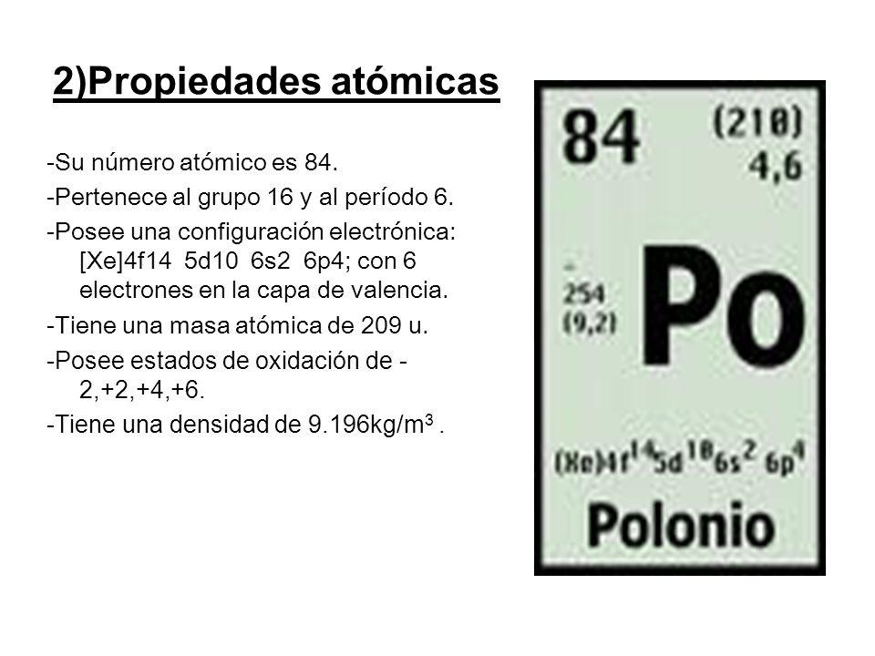 2)Propiedades atómicas -Su número atómico es 84. -Pertenece al grupo 16 y al período 6. -Posee una configuración electrónica: [Xe]4f14 5d10 6s2 6p4; c