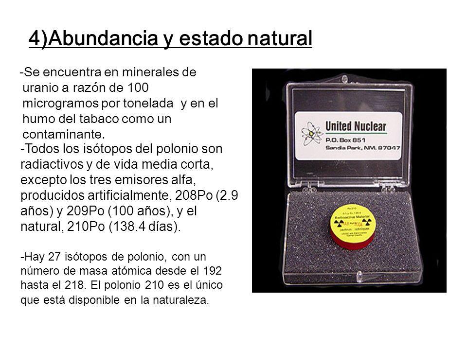 4)Abundancia y estado natural -Se encuentra en minerales de uranio a razón de 100 microgramos por tonelada y en el humo del tabaco como un contaminant