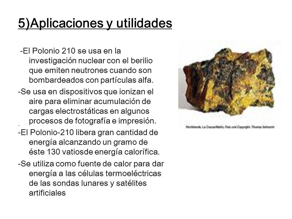 5)Aplicaciones y utilidades -El Polonio 210 se usa en la investigación nuclear con el berilio que emiten neutrones cuando son bombardeados con partícu