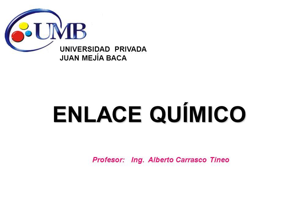 ENLACE QUÍMICO UNIVERSIDAD PRIVADA JUAN MEJÍA BACA Profesor: Ing. Alberto Carrasco Tineo