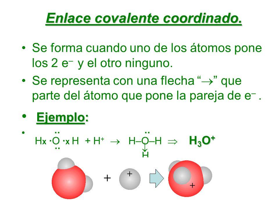 Enlace covalente coordinado. Se forma cuando uno de los átomos pone los 2 e – y el otro ninguno. Se representa con una flecha que parte del átomo que