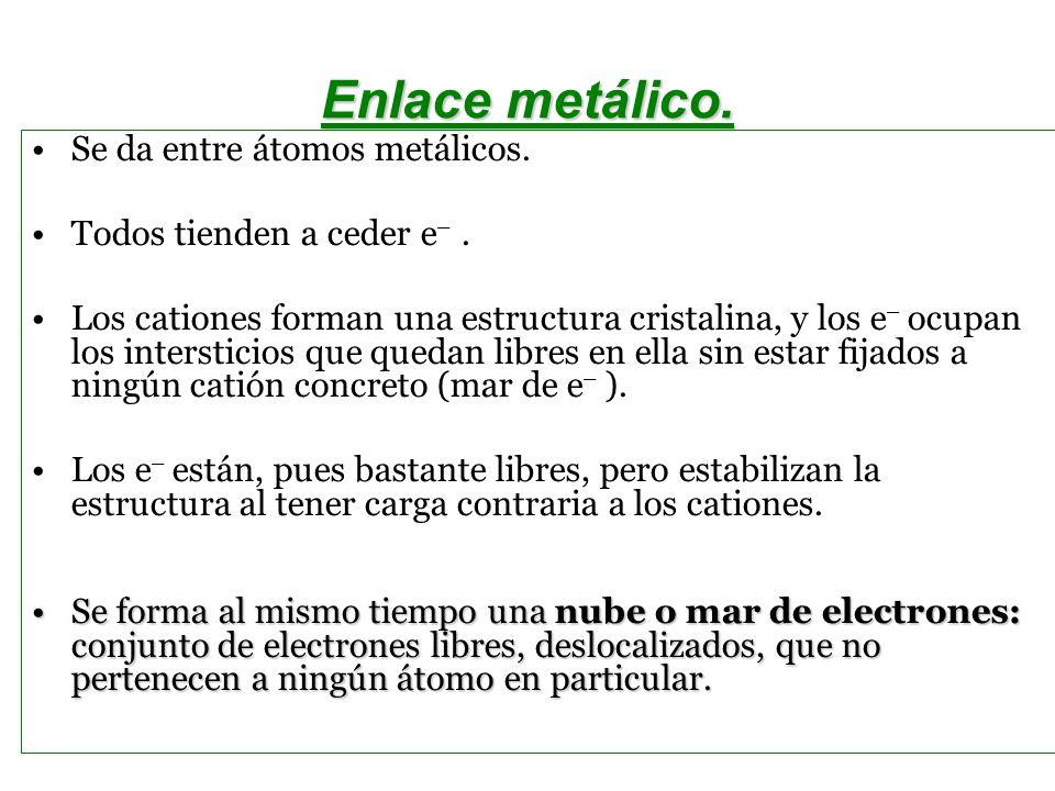 Enlace metálico. Se da entre átomos metálicos. Todos tienden a ceder e –. Los cationes forman una estructura cristalina, y los e – ocupan los intersti