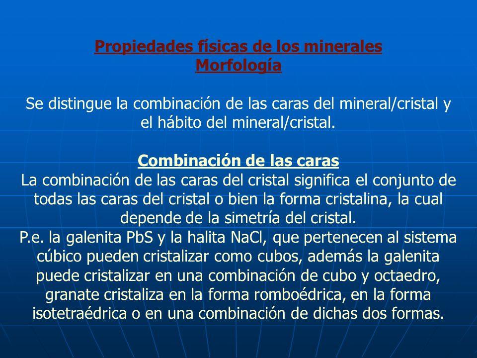 Propiedades físicas de los minerales Morfología Se distingue la combinación de las caras del mineral/cristal y el hábito del mineral/cristal. Combinac