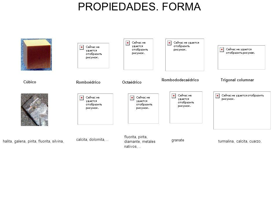 PROPIEDADES. FORMA Cúbico halita, galena, pirita, fluorita, silvina, Romboédrico calcita, dolomita,.. Octaédrico fluorita, pirita, diamante, metales n