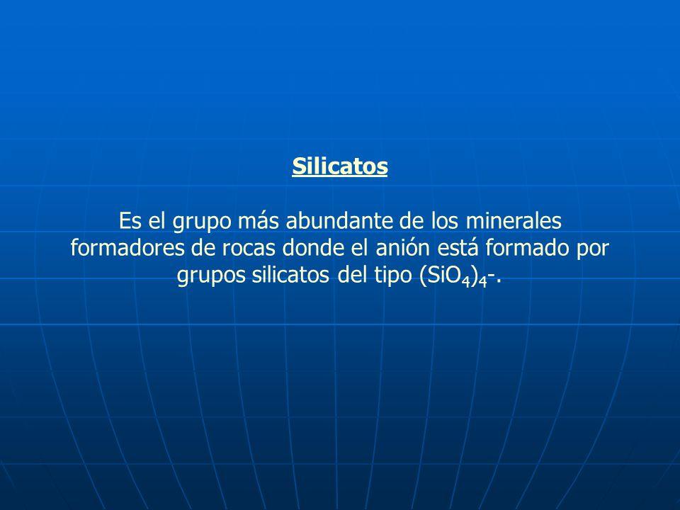 Silicatos Es el grupo más abundante de los minerales formadores de rocas donde el anión está formado por grupos silicatos del tipo (SiO 4 ) 4 -.