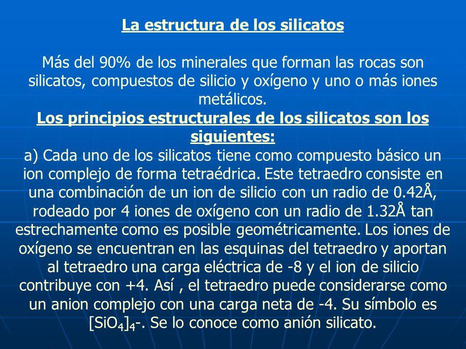La estructura de los silicatos Más del 90% de los minerales que forman las rocas son silicatos, compuestos de silicio y oxígeno y uno o más iones metá