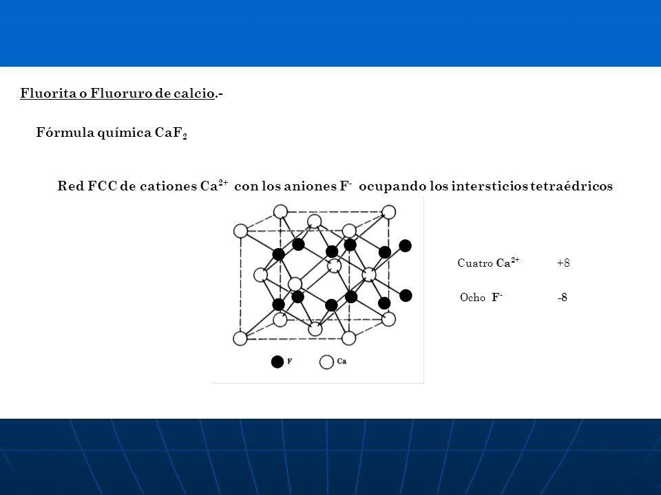 Fluorita o Fluoruro de calcio.- Fórmula química CaF 2 Red FCC de cationes Ca 2+ con los aniones F - ocupando los intersticios tetraédricos Cuatro Ca 2
